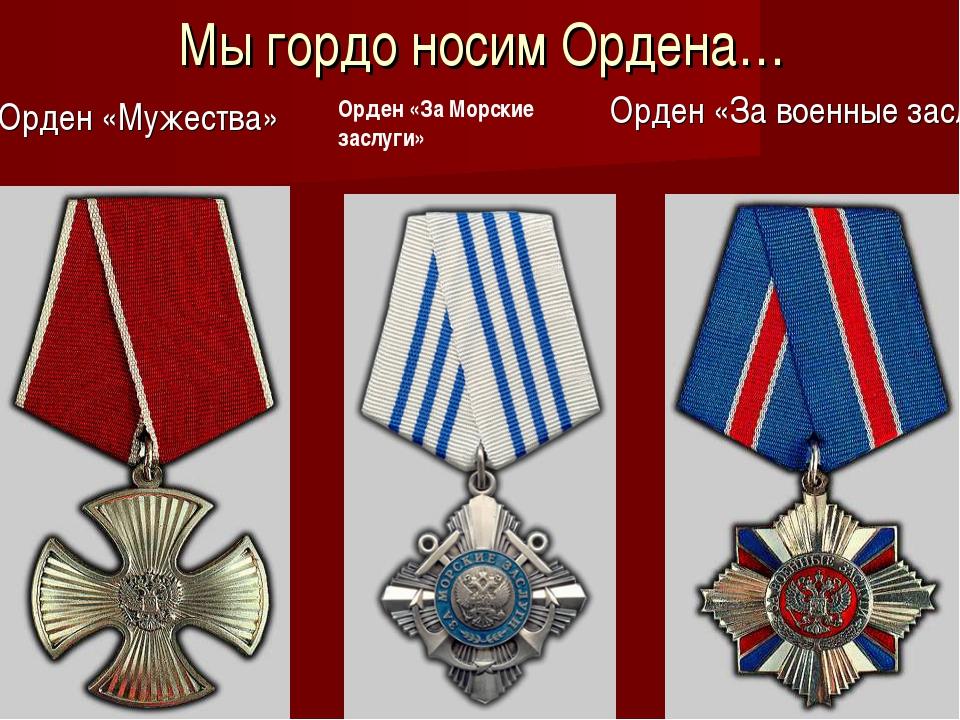 Мы гордо носим Ордена… Орден «Мужества» Орден «За военные заслуги» Орден «За...