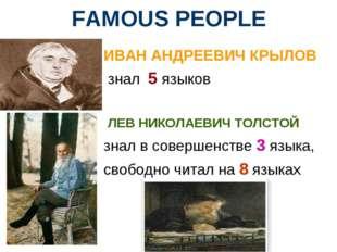 FAMOUS PEOPLE ИВАН АНДРЕЕВИЧ КРЫЛОВ знал 5 языков ЛЕВ НИКОЛАЕВИЧ ТОЛСТОЙ знал