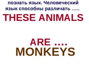 Даже животные могут познать язык. Человеческий язык способны различать ….. TH