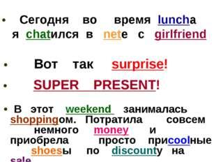 • Сегодня во время lunchа я chatился в nete с girlfriend • Вот так surprise!