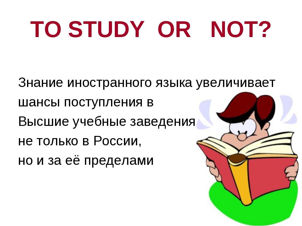 TO STUDY OR NOT? Знание иностранного языка увеличивает шансы поступления в Вы...