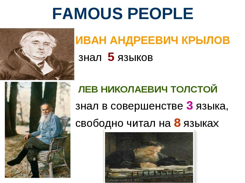 FAMOUS PEOPLE ИВАН АНДРЕЕВИЧ КРЫЛОВ знал 5 языков ЛЕВ НИКОЛАЕВИЧ ТОЛСТОЙ знал...