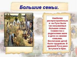 Наиболее распространёнными на Руси были так называемые большие семьи. Совмест