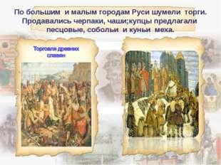 По большим и малым городам Руси шумели торги. Продавались черпаки, чаши;купцы