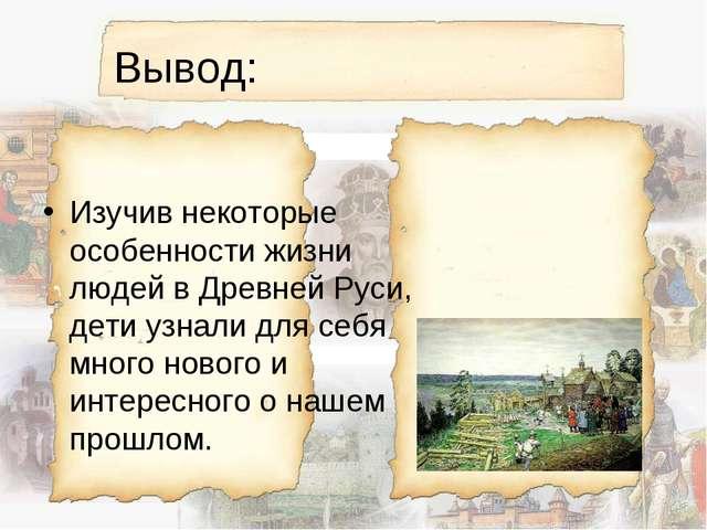 Вывод: Изучив некоторые особенности жизни людей в Древней Руси, дети узнали д...