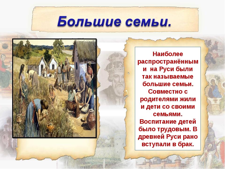 Наиболее распространёнными на Руси были так называемые большие семьи. Совмест...