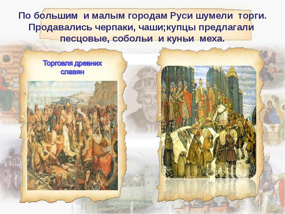 По большим и малым городам Руси шумели торги. Продавались черпаки, чаши;купцы...