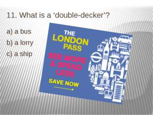 11. What is a 'double-decker'? a) a bus b) a lorry c) a ship