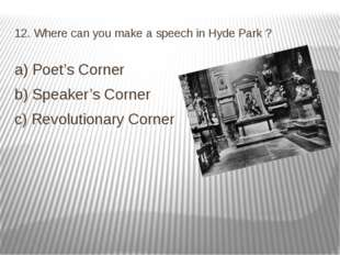 12. Where can you make a speech in Hyde Park ? a) Poet's Corner b) Speaker's