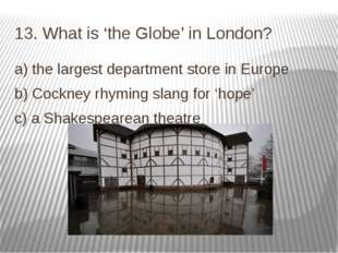 13. What is 'the Globe' in London? a) the largest department store in Europe