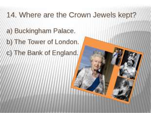 14. Where are the Crown Jewels kept? a) Buckingham Palace. b) The Tower of Lo