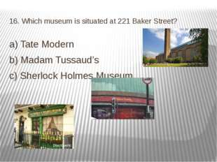 16. Which museum is situated at 221 Baker Street? a) Tate Modern b) Madam Tus