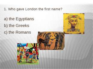 1. Who gave London the first name? a) the Egyptians b) the Greeks c) the Romans