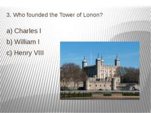 3. Who founded the Tower of Lonon? a) Charles I b) William I c) Henry VIII