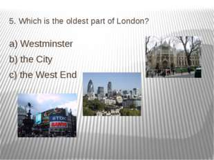 5. Which is the oldest part of London? a) Westminster b) the City c) the West