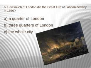 6. How much of London did the Great Fire of London destroy in 1666? a) a quar