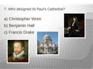 7. Who designed St Paul's Cathedral? a) Christopher Wren b) Benjamin Hall c)