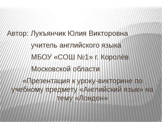 Автор: Лукъянчик Юлия Викторовна учитель английского языка МБОУ «СОШ №1» г....
