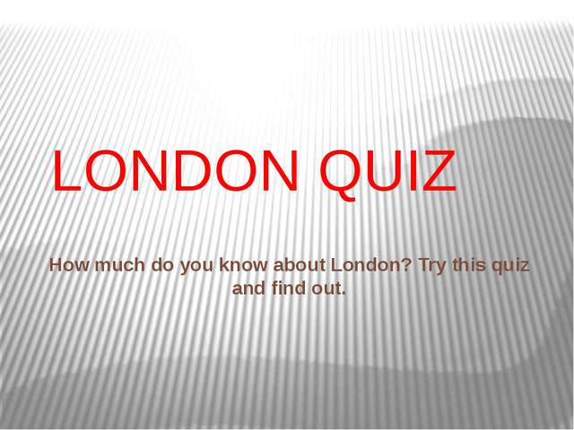 LONDON QUIZ How much do you know about London? Try this quiz and find out.