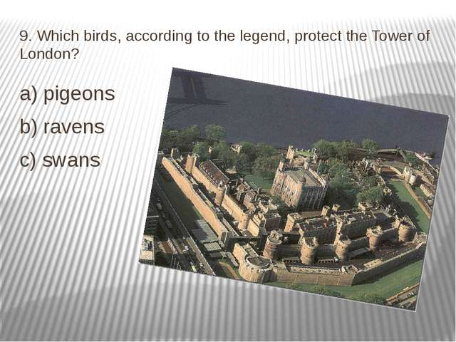 9. Which birds, according to the legend, protect the Tower of London? a) pige...