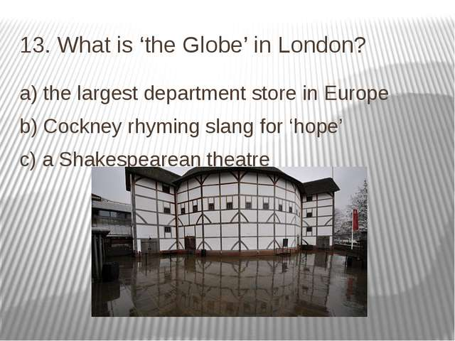 13. What is 'the Globe' in London? a) the largest department store in Europe...