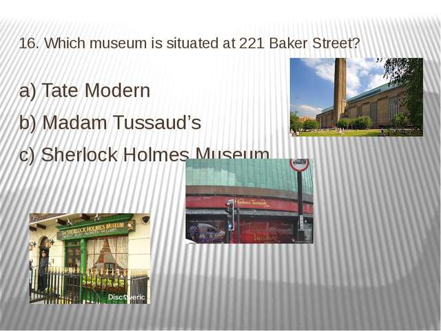 16. Which museum is situated at 221 Baker Street? a) Tate Modern b) Madam Tus...