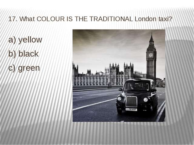17. What COLOUR IS THE TRADITIONAL London taxi? a) yellow b) black c) green