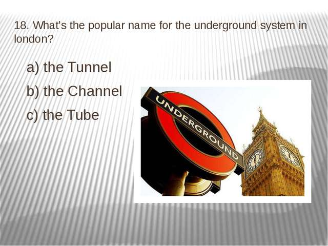 18. What's the popular name for the underground system in london? a) the Tunn...