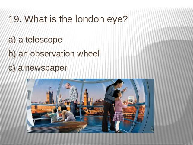 19. What is the london eye? a) a telescope b) an observation wheel c) a newsp...