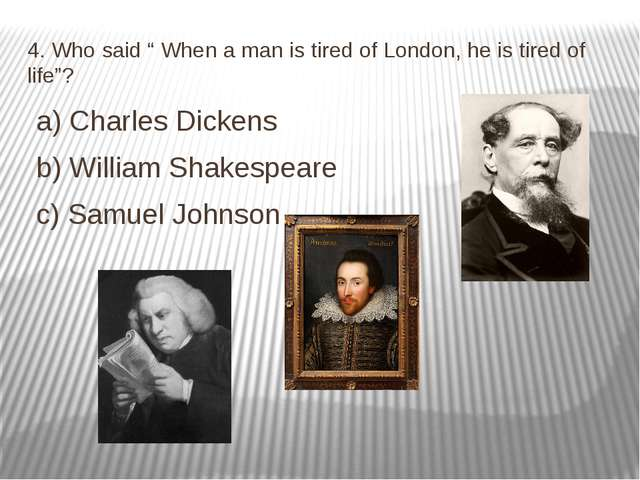 "4. Who said "" When a man is tired of London, he is tired of life""? a) Charles..."