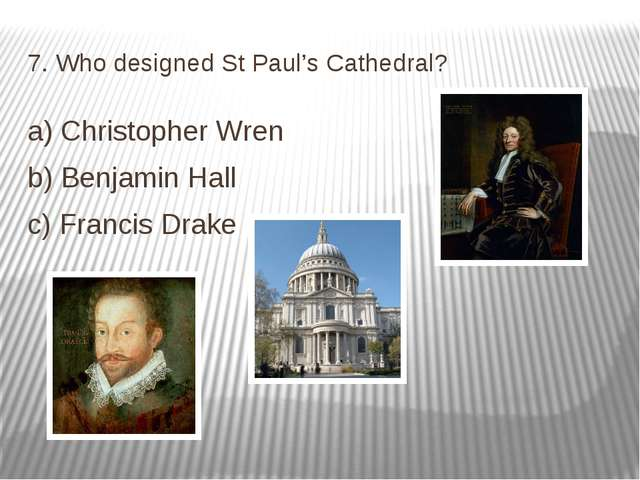 7. Who designed St Paul's Cathedral? a) Christopher Wren b) Benjamin Hall c)...