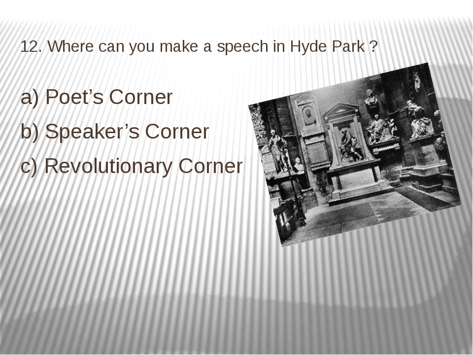12. Where can you make a speech in Hyde Park ? a) Poet's Corner b) Speaker's...