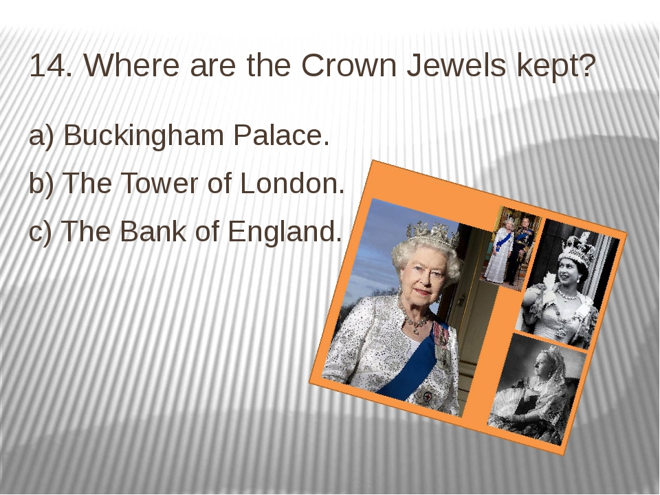 14. Where are the Crown Jewels kept? a) Buckingham Palace. b) The Tower of Lo...