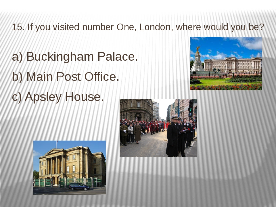 15. If you visited number One, London, where would you be? a) Buckingham Pala...