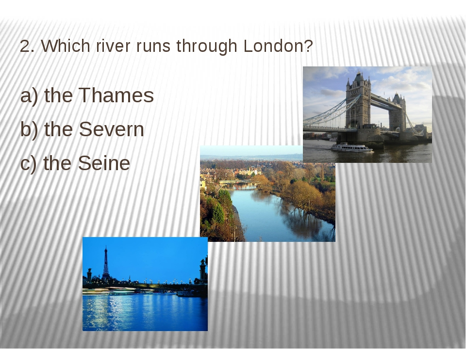 2. Which river runs through London? a) the Thames b) the Severn c) the Seine