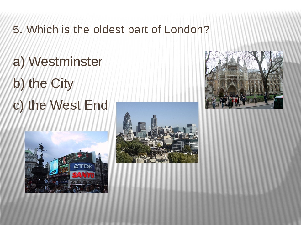 5. Which is the oldest part of London? a) Westminster b) the City c) the West...