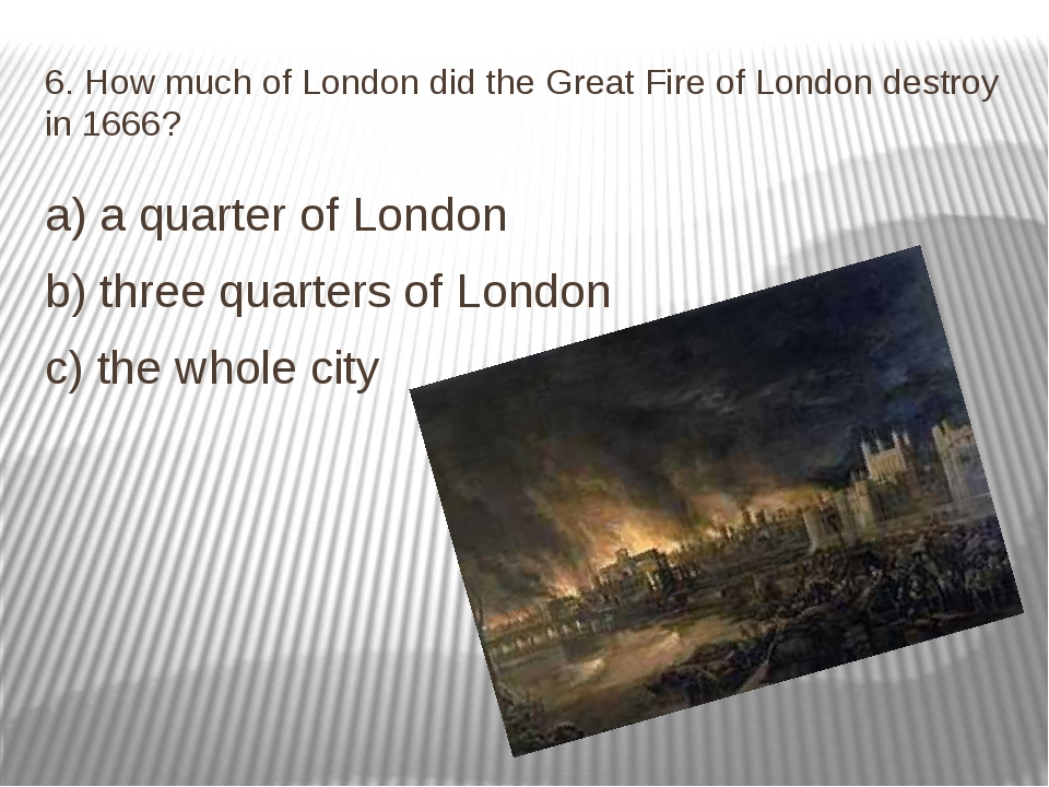 6. How much of London did the Great Fire of London destroy in 1666? a) a quar...