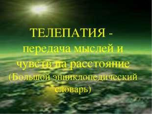 ТЕЛЕПАТИЯ - передача мыслей и чувств на расстояние (Большой энциклопедический