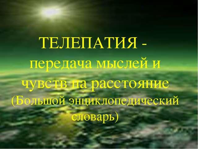 ТЕЛЕПАТИЯ - передача мыслей и чувств на расстояние (Большой энциклопедический...