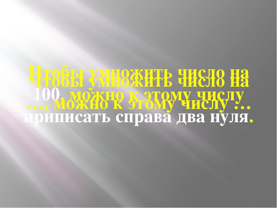 Чтобы умножить число на …, можно к этому числу … Чтобы умножить число на 100,...