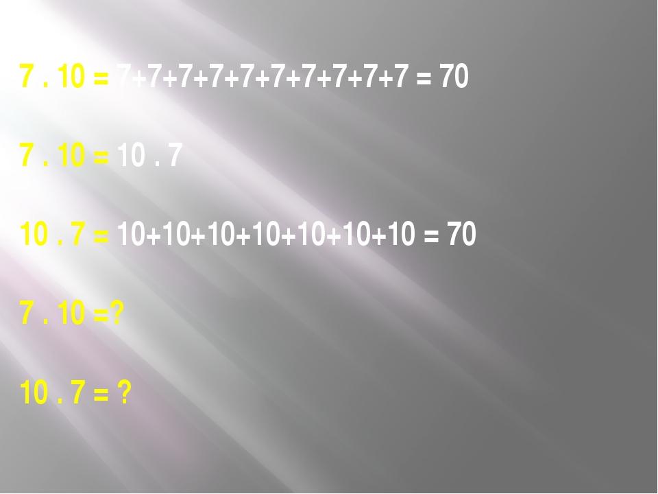 7 . 10 = 7+7+7+7+7+7+7+7+7+7 = 70 7 . 10 = 10 . 7 10 . 7 = 10+10+10+10+10+10+...