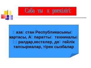 Қазақстан Республикасының картасы, Ақпараттық техникалық құралдар,кестелер,