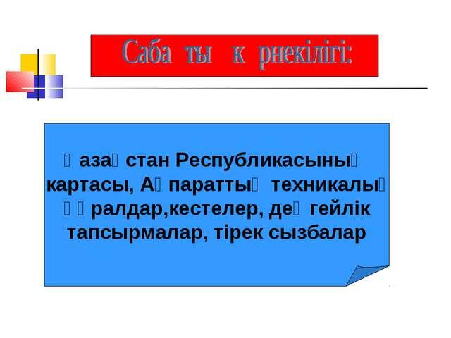 Қазақстан Республикасының картасы, Ақпараттық техникалық құралдар,кестелер,...