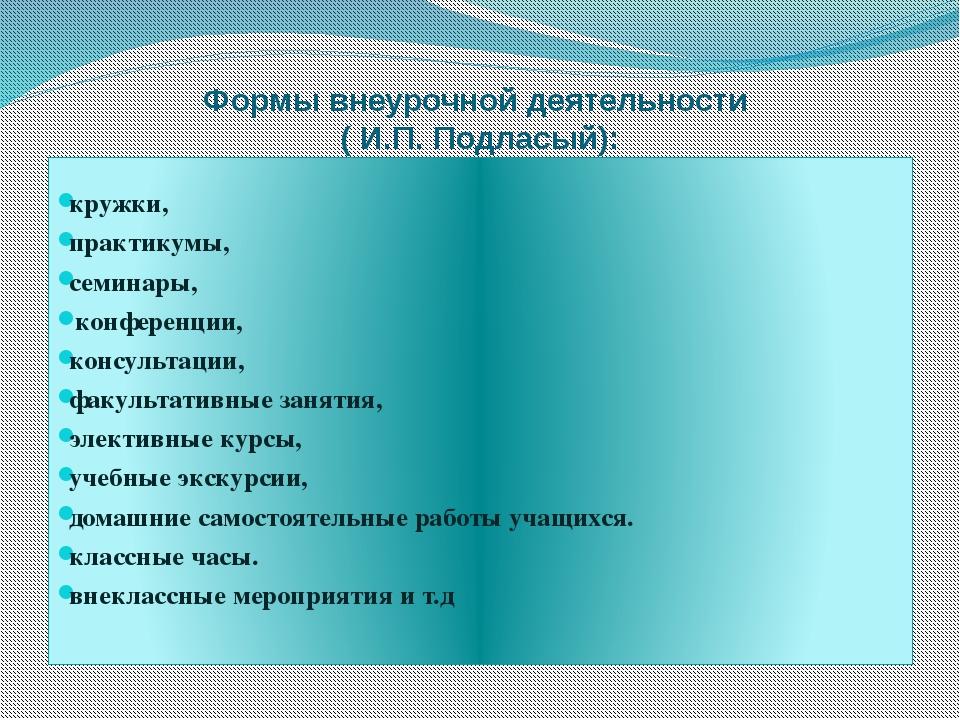 Формы внеурочной деятельности  ( И.П. Подласый):  кружки,  практикумы,  се...
