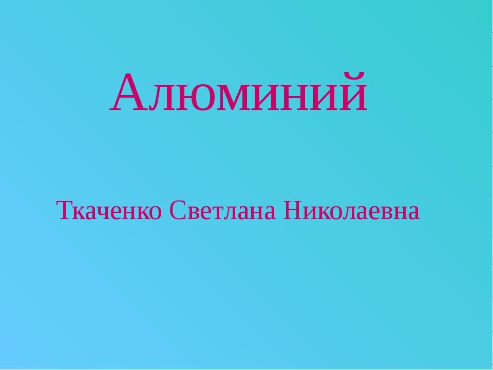 Алюминий Ткаченко Светлана Николаевна