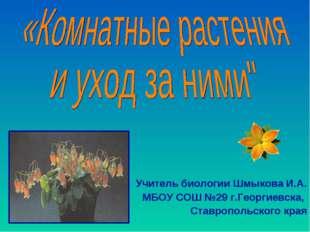 Учитель биологии Шмыкова И.А. МБОУ СОШ №29 г.Георгиевска, Ставропольского края