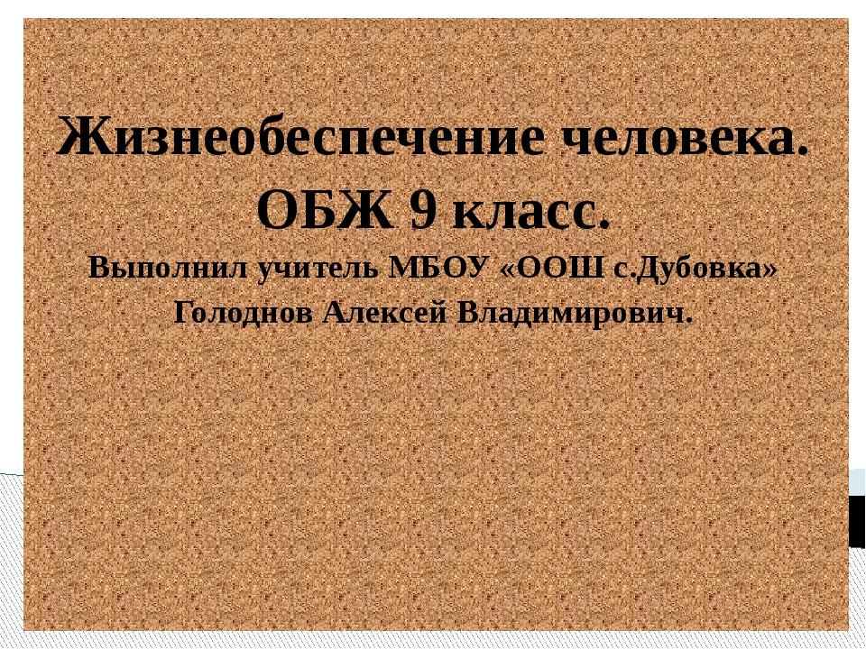 Жизнеобеспечение человека. ОБЖ 9 класс. Выполнил учитель МБОУ «ООШ с.Дубовка...