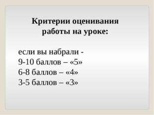 Критерии оценивания работы на уроке: если вы набрали - 9-10 баллов – «5» 6-8