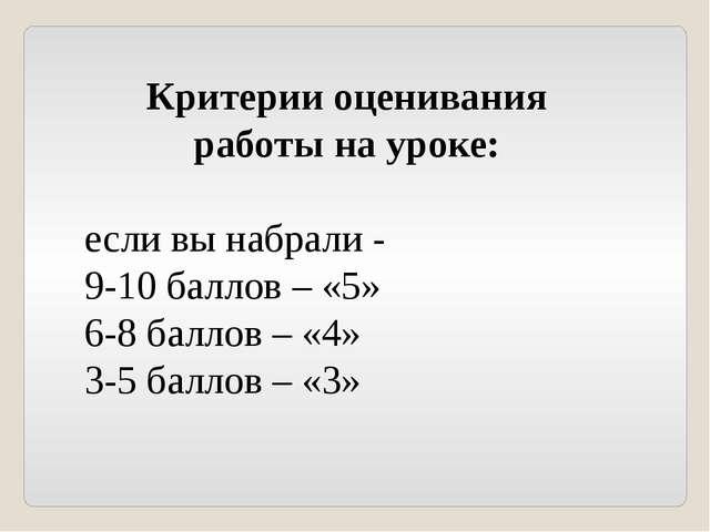 Критерии оценивания работы на уроке: если вы набрали - 9-10 баллов – «5» 6-8...