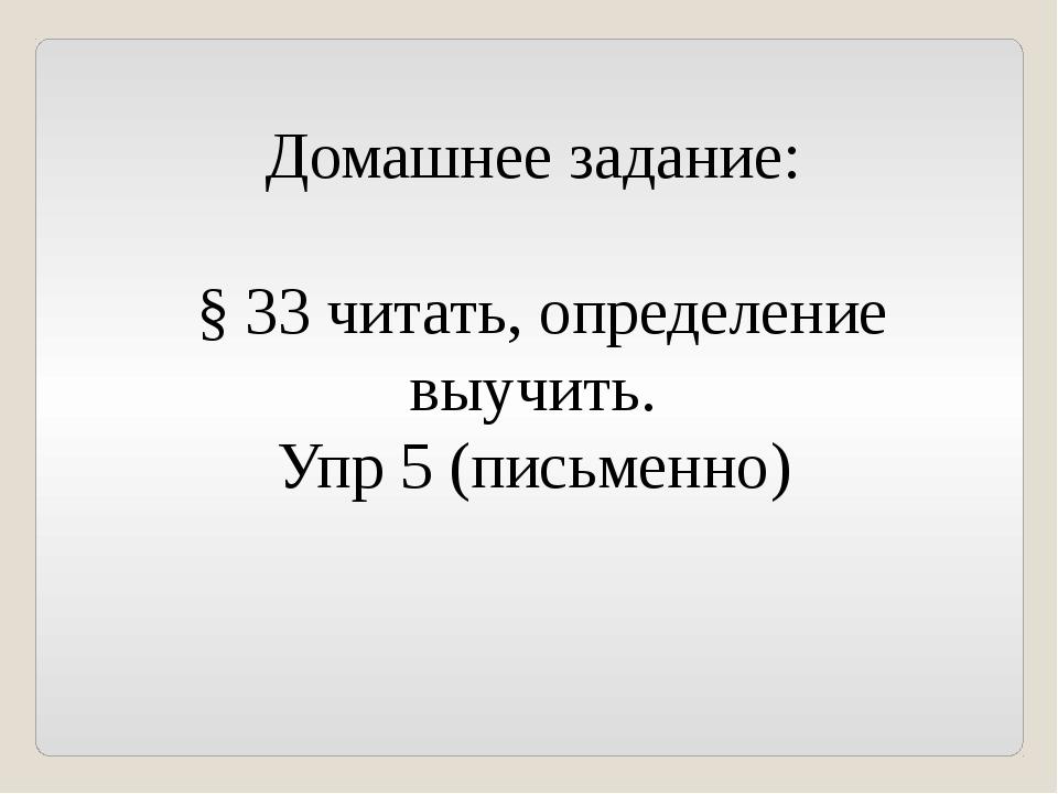Домашнее задание: § 33 читать, определение выучить. Упр 5 (письменно)